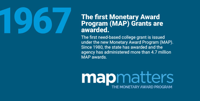 The first Monetary Award Program (MAP) Grants are awarded. The first need-based college grant is issued under the new Monetary Award Program (MAP). Since 1980, the state has awarded and the agency has administered more than 4.7 million MAP awards.