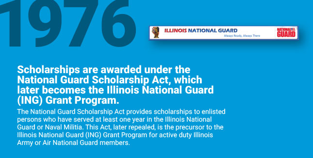 Scholarships are awarded under the National Guard Scholarship Act, which later becomes the Illinois National Guard (ING) Grant Program. The National Guard Scholarship Act provides scholarships to enlisted persons who have served at least one year in the Illinois National Guard or Naval Militia. This Act, later repealed, is the precursor to the Illinois National Guard (ING) Grant Program for active duty Illinois Army or Air National Guard members.