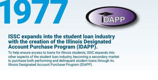 ISSC expands into the student loan industry with the creation of the Illinois Designated Account Purchase Program (IDAPP). To help ensure access to loans for Illinois students, ISSC expands into other aspects of the student loan industry, becoming a secondary market to purchase both performing and delinquent student loans through its Illinois Designated Account Purchase Program (IDAPP).
