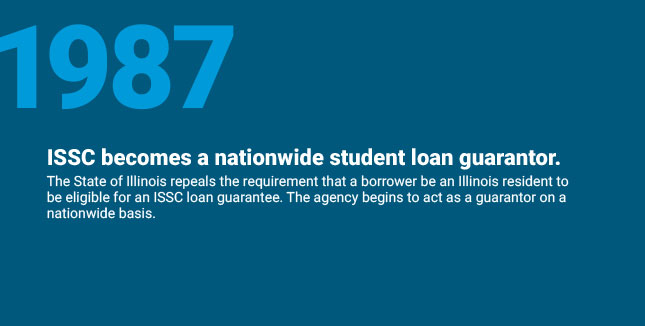 ISSC becomes a nationwide student loan guarantor. The State of Illinois repeals the requirement that a borrower be an Illinois resident to be eligible for an ISSC loan guarantee. The agency begins to act as a guarantor on a nationwide basis.