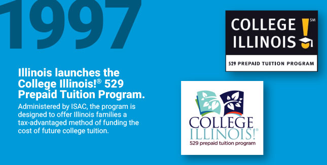 Illinois launches the College Illinois!® 529 Prepaid Tuition Program. Administered by ISAC, the program is designed to offer Illinois families a tax-advantaged method of funding the cost of future college tuition.