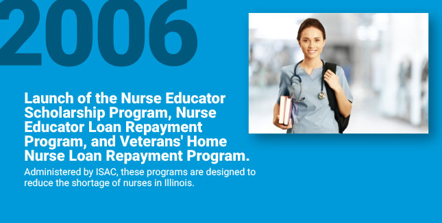 Launch of the Nurse Educator Scholarship Program, Nurse Educator Loan Repayment Program, and Veterans' Home Nurse Loan Repayment Program. Administered by ISAC, these programs are designed to reduce the shortage of nurses in Illinois.
