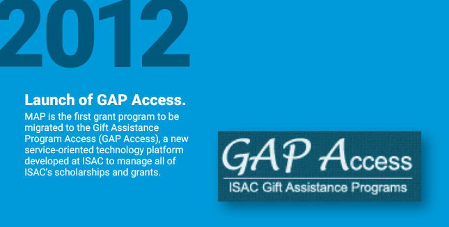 Launch of GAP Access. MAP is the first grant program to be migrated to the Gift Assistance Program Access (GAP Access), a new service-oriented technology platform developed at ISAC to manage all of ISAC's scholarships and grants.