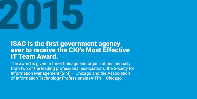 ISAC is the first government agency ever to receive the CIO's Most Effective IT Team Award. The award is given to three Chicagoland organizations annually from two of the leading professional associations, the Society for Information Management (SIM) – Chicago and the Association of Information Technology Professionals (AITP) – Chicago.