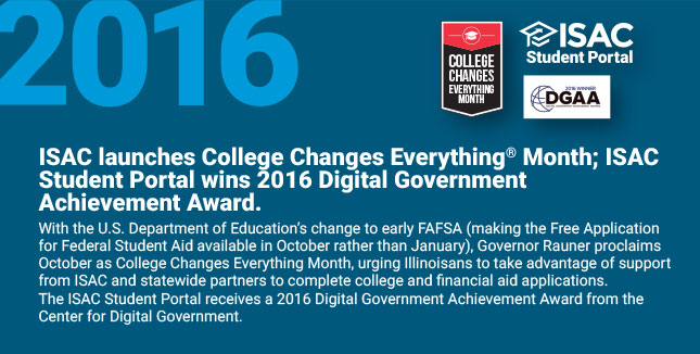 ISAC launches College Changes Everything® Month; ISAC Student Portal wins 2016 Digital Government Achievement Award. With the U.S. Department of Education's change to early FAFSA (making the Free Application for Federal Student Aid available in October rather than January), Governor Rauner proclaims October as College Changes Everything® Month, urging Illinoisans to take advantage of support from ISAC and statewide partners to complete college and financial aid applications. The ISAC Student Portal receives a 2016 Digital Government Achievement Award from the Center for Digital Government.